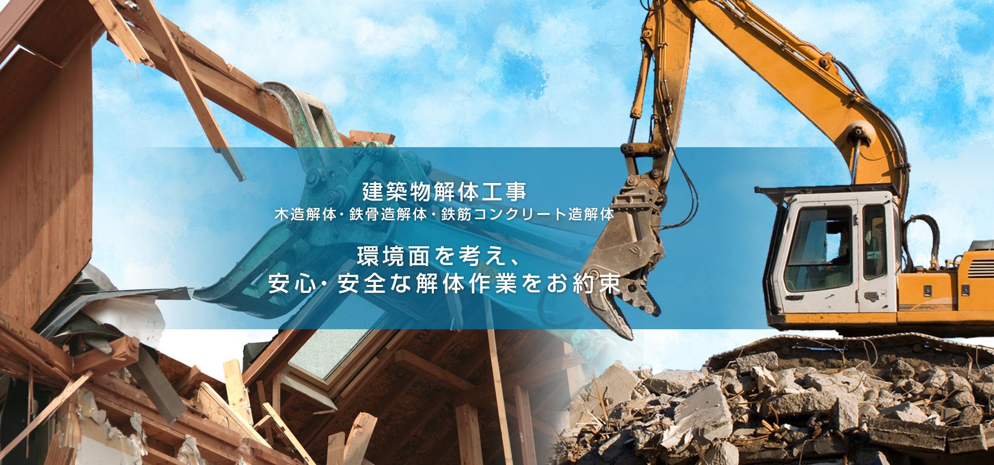 建築物解体工事 木造解体・鉄骨造解体・鉄筋コンクリート造解体 環境面を考え、安心・安全な解体作業をお約束